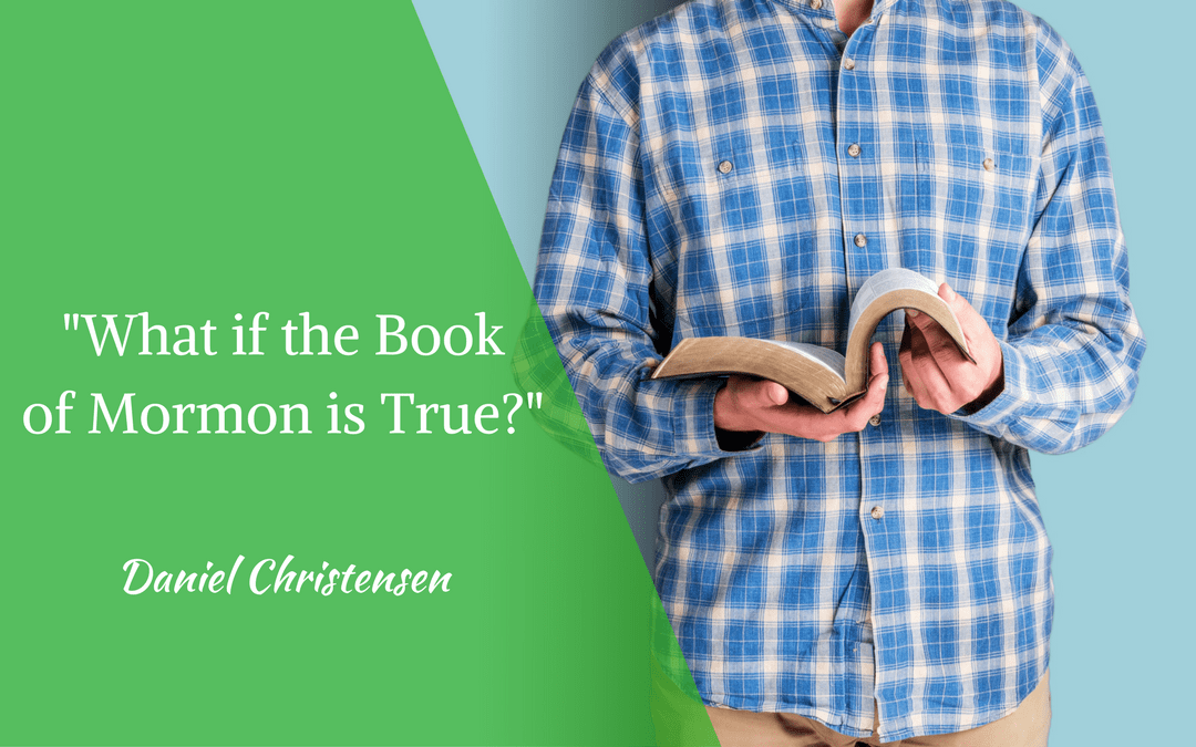 What if the Book of Mormon is True?
